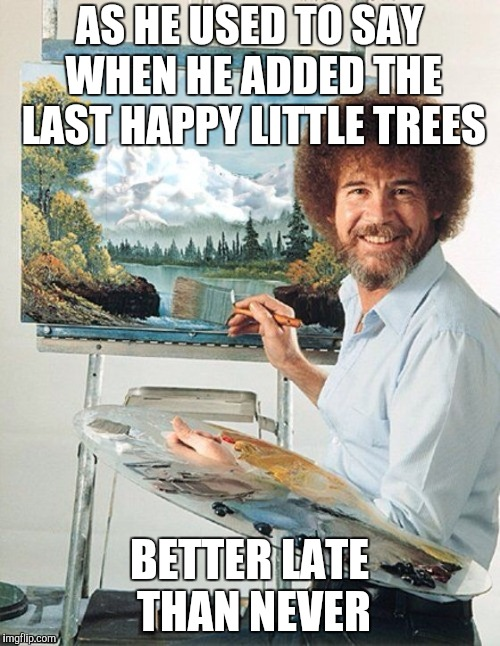 Bob Ross Meme | AS HE USED TO SAY WHEN HE ADDED THE LAST HAPPY LITTLE TREES BETTER LATE THAN NEVER | image tagged in bob ross meme | made w/ Imgflip meme maker