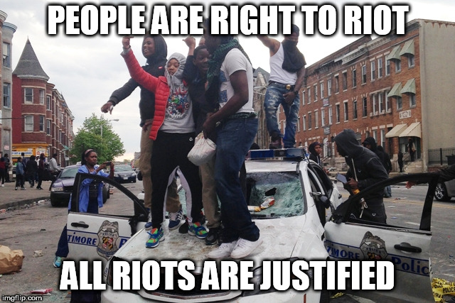 Riot | PEOPLE ARE RIGHT TO RIOT ALL RIOTS ARE JUSTIFIED | image tagged in riot,riots,police brutality,donald trump,barack obama,injustice | made w/ Imgflip meme maker