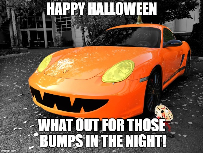 HAPPY HALLOWEEN WHAT OUT FOR THOSE BUMPS IN THE NIGHT! | image tagged in halloween,porsche,pumpkin,jason voorhees | made w/ Imgflip meme maker