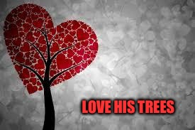 Tree heart | LOVE HIS TREES | image tagged in tree heart | made w/ Imgflip meme maker