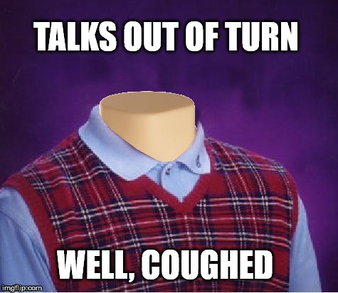 TALKS OUT OF TURN WELL, COUGHED | made w/ Imgflip meme maker