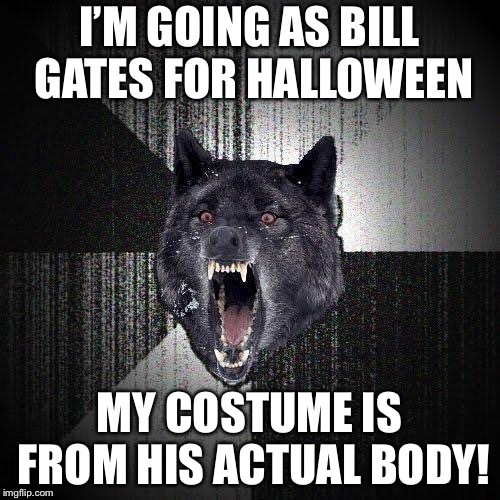 Enjoy your life sentence, Insanity Wolf | I'M GOING AS BILL GATES FOR HALLOWEEN MY COSTUME IS FROM HIS ACTUAL BODY! | image tagged in memes,insanity wolf,bill gates,halloween,halloween costume | made w/ Imgflip meme maker