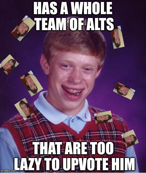 Bad Luck Brian Meme | HAS A WHOLE TEAM OF ALTS THAT ARE TOO LAZY TO UPVOTE HIM | image tagged in memes,bad luck brian | made w/ Imgflip meme maker