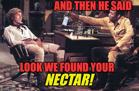 AND THEN HE SAID LOOK WE FOUND YOUR NECTAR! | made w/ Imgflip meme maker