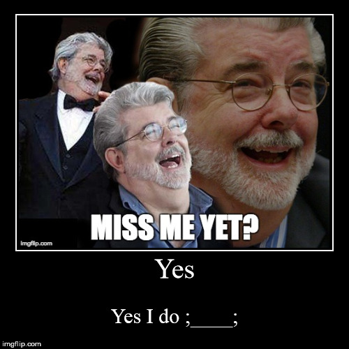 Yes | Yes I do ;____; | image tagged in funny,demotivationals,george lucas,miss me yet | made w/ Imgflip demotivational maker