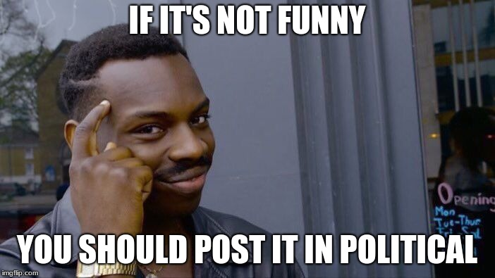 Roll Safe Think About It Meme | IF IT'S NOT FUNNY YOU SHOULD POST IT IN POLITICAL | image tagged in memes,roll safe think about it | made w/ Imgflip meme maker