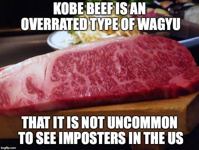 Kobe Beef | KOBE BEEF IS AN OVERRATED TYPE OF WAGYU THAT IT IS NOT UNCOMMON TO SEE IMPOSTERS IN THE US | image tagged in wagyu,kobe beef,memes | made w/ Imgflip meme maker