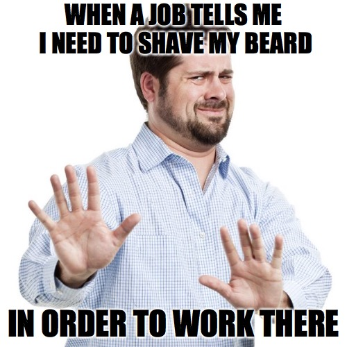 Hell na | WHEN A JOB TELLS ME I NEED TO SHAVE MY BEARD IN ORDER TO WORK THERE | image tagged in no thanks guy,beards | made w/ Imgflip meme maker