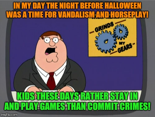What you don't want to commit crimes!  | IN MY DAY THE NIGHT BEFORE HALLOWEEN WAS A TIME FOR VANDALISM AND HORSEPLAY! KIDS THESE DAYS RATHER STAY IN AND PLAY GAMES THAN COMMIT CRIME | image tagged in memes,peter griffin news,happy halloween,mischief,horseplay | made w/ Imgflip meme maker