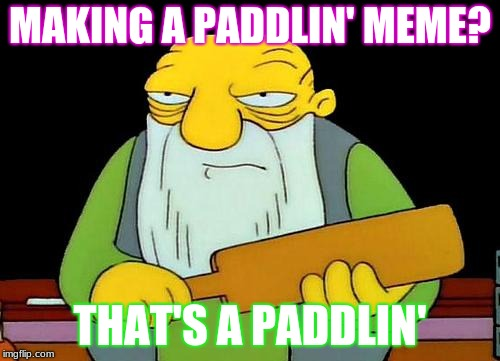 Meta | MAKING A PADDLIN' MEME? THAT'S A PADDLIN' | image tagged in memes,that's a paddlin',meta,funny,cool,simpsons | made w/ Imgflip meme maker