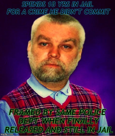 Making a murderer is one show that just frustrates the hell out of me... |  SPENDS 18 YRS IN JAIL FOR A CRIME HE DIDN'T COMMIT; FRAMED BY SAME POLICE DEPT WHEN FINALLY RELEASED AND STILL IN JAIL | image tagged in making a murderer,steven avery,bad luck brian,injustice | made w/ Imgflip meme maker