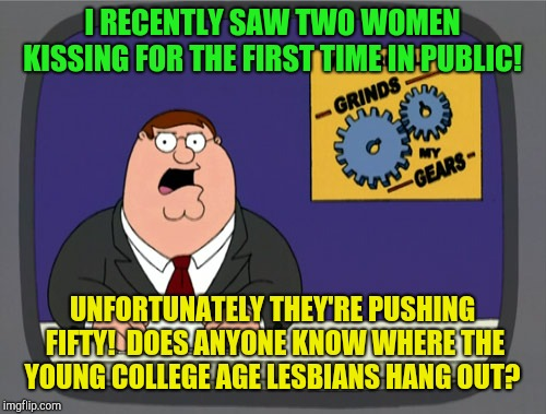 Peter Griffin News | I RECENTLY SAW TWO WOMEN KISSING FOR THE FIRST TIME IN PUBLIC! UNFORTUNATELY THEY'RE PUSHING FIFTY!  DOES ANYONE KNOW WHERE THE YOUNG COLLEG | image tagged in memes,peter griffin news,lesbians | made w/ Imgflip meme maker