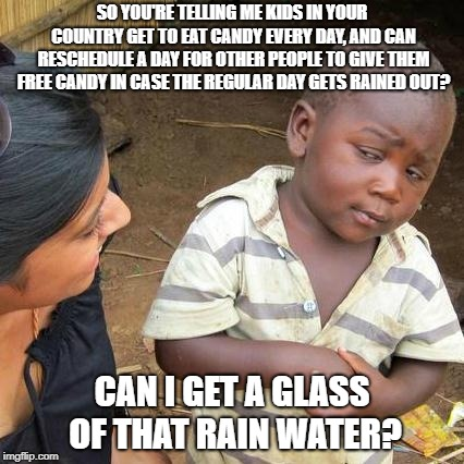 Free Candy | SO YOU'RE TELLING ME KIDS IN YOUR COUNTRY GET TO EAT CANDY EVERY DAY, AND CAN RESCHEDULE A DAY FOR OTHER PEOPLE TO GIVE THEM FREE CANDY IN C | image tagged in memes,third world skeptical kid,free candy,halloween,perspective | made w/ Imgflip meme maker