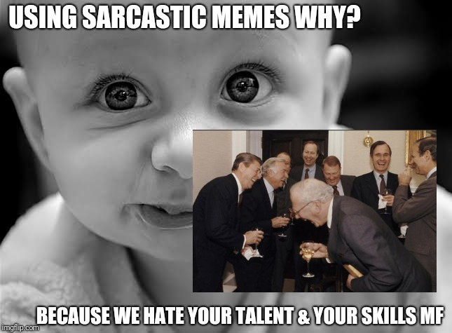 Jealousy Meme | USING SARCASTIC MEMES WHY? BECAUSE WE HATE YOUR TALENT & YOUR SKILLS MF | image tagged in sarcasm,lol so funny,hahaha,smart | made w/ Imgflip meme maker