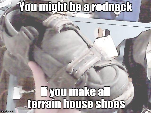 You might be a redneck If you make all terrain house shoes | made w/ Imgflip meme maker