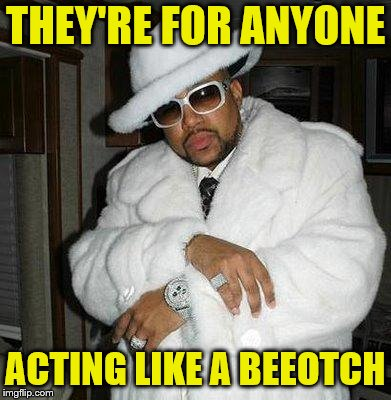 pimp c | THEY'RE FOR ANYONE ACTING LIKE A BEEOTCH | image tagged in pimp c | made w/ Imgflip meme maker