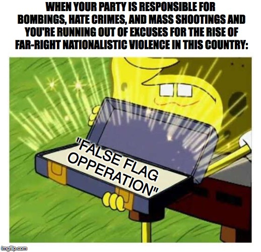 Ol Reliable | WHEN YOUR PARTY IS RESPONSIBLE FOR BOMBINGS, HATE CRIMES, AND MASS SHOOTINGS AND YOU'RE RUNNING OUT OF EXCUSES FOR THE RISE OF FAR-RIGHT NAT | image tagged in ol reliable,false flag,donald trump,white nationalism,pittsburgh | made w/ Imgflip meme maker