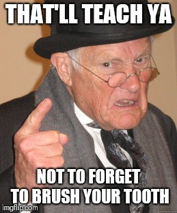 Back In My Day Meme | THAT'LL TEACH YA NOT TO FORGET TO BRUSH YOUR TOOTH | image tagged in memes,back in my day | made w/ Imgflip meme maker