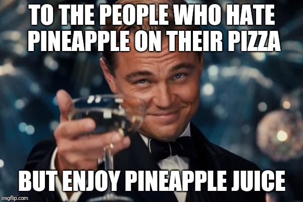 Leonardo Dicaprio Cheers Meme | TO THE PEOPLE WHO HATE PINEAPPLE ON THEIR PIZZA BUT ENJOY PINEAPPLE JUICE | image tagged in memes,leonardo dicaprio cheers | made w/ Imgflip meme maker