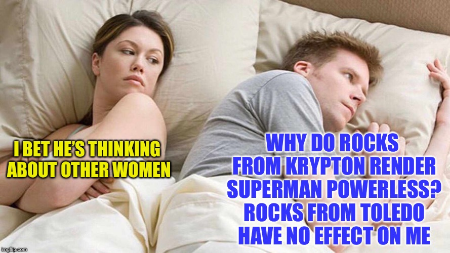 I bet he's thinking about other women  | I BET HE'S THINKING ABOUT OTHER WOMEN WHY DO ROCKS FROM KRYPTON RENDER SUPERMAN POWERLESS? ROCKS FROM TOLEDO HAVE NO EFFECT ON ME | image tagged in i bet he's thinking about other women | made w/ Imgflip meme maker