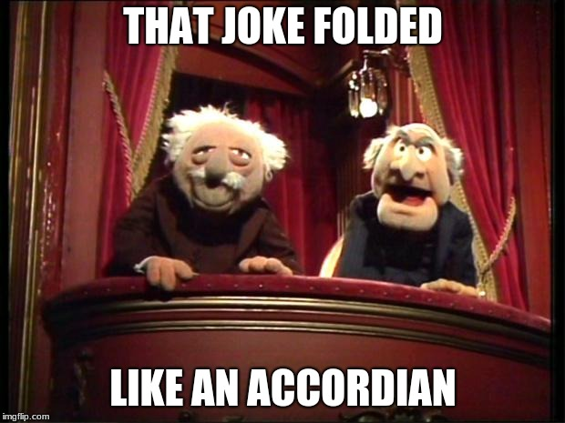 Muppets | THAT JOKE FOLDED LIKE AN ACCORDIAN | image tagged in muppets | made w/ Imgflip meme maker