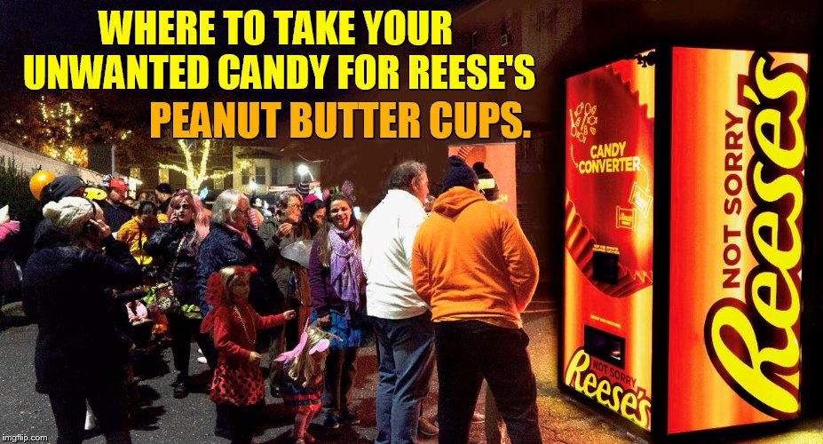 To Bad There's Only One In New York City For Five Hours | WHERE TO TAKE YOUR UNWANTED CANDY FOR REESE'S PEANUT BUTTER CUPS. | image tagged in memes,candy,converter,reese's,peanut butter cups,halloween | made w/ Imgflip meme maker