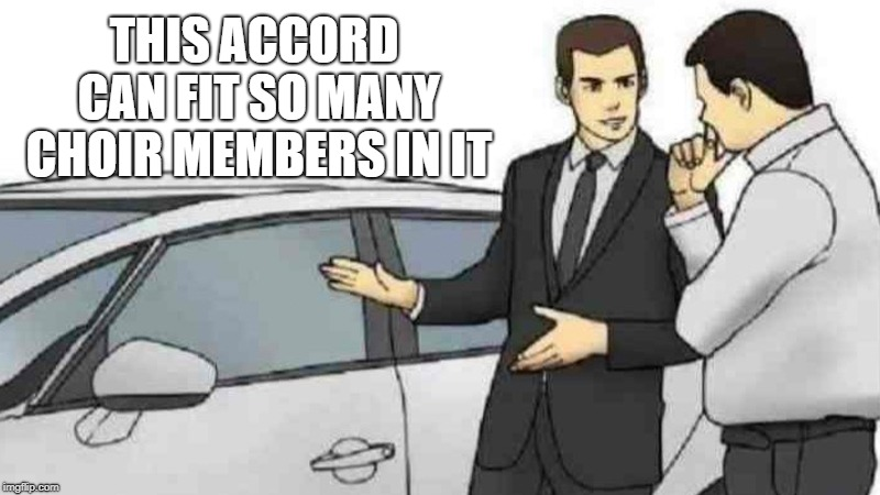 Car Salesman Slaps Roof Of Car Meme | THIS ACCORD CAN FIT SO MANY CHOIR MEMBERS IN IT | image tagged in memes,car salesman slaps roof of car | made w/ Imgflip meme maker