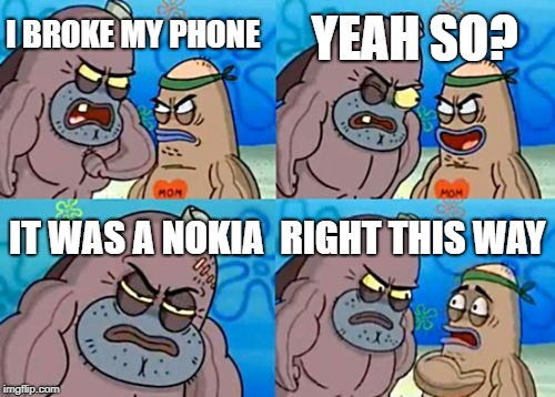 How Tough Are You Meme | I BROKE MY PHONE YEAH SO? IT WAS A NOKIA RIGHT THIS WAY | image tagged in memes,how tough are you | made w/ Imgflip meme maker