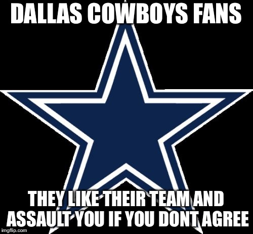 Dallas Cowboys | DALLAS COWBOYS FANS THEY LIKE THEIR TEAM AND ASSAULT YOU IF YOU DONT AGREE | image tagged in memes,dallas cowboys | made w/ Imgflip meme maker