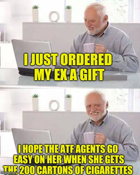 Hide the Pain Harold Meme | I JUST ORDERED MY EX A GIFT I HOPE THE ATF AGENTS GO EASY ON HER WHEN SHE GETS THE 200 CARTONS OF CIGARETTES | image tagged in memes,hide the pain harold | made w/ Imgflip meme maker