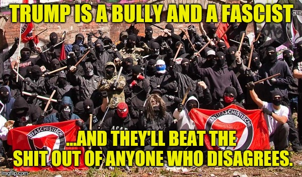 Antifa | TRUMP IS A BULLY AND A FASCIST ...AND THEY'LL BEAT THE SHIT OUT OF ANYONE WHO DISAGREES. | image tagged in antifa | made w/ Imgflip meme maker