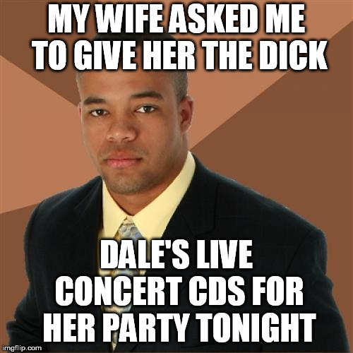 Successful Black Man Meme | MY WIFE ASKED ME TO GIVE HER THE DICK DALE'S LIVE CONCERT CDS FOR HER PARTY TONIGHT | image tagged in memes,successful black man | made w/ Imgflip meme maker