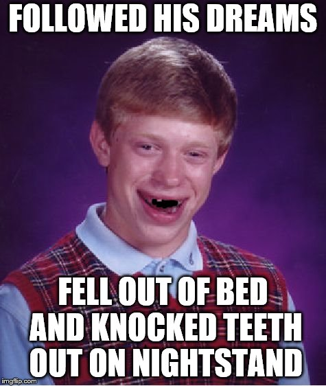 Became all he can be, and this is it. | FOLLOWED HIS DREAMS FELL OUT OF BED AND KNOCKED TEETH OUT ON NIGHTSTAND | image tagged in memes,bad luck brian,dreams | made w/ Imgflip meme maker