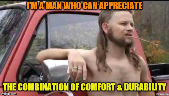 almost politically correct redneck | I'M A MAN WHO CAN APPRECIATE THE COMBINATION OF COMFORT & DURABILITY | image tagged in almost politically correct redneck | made w/ Imgflip meme maker