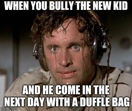 Sweating on commute after jiu-jitsu | WHEN YOU BULLY THE NEW KID AND HE COME IN THE NEXT DAY WITH A DUFFLE BAG | image tagged in sweating on commute after jiu-jitsu | made w/ Imgflip meme maker