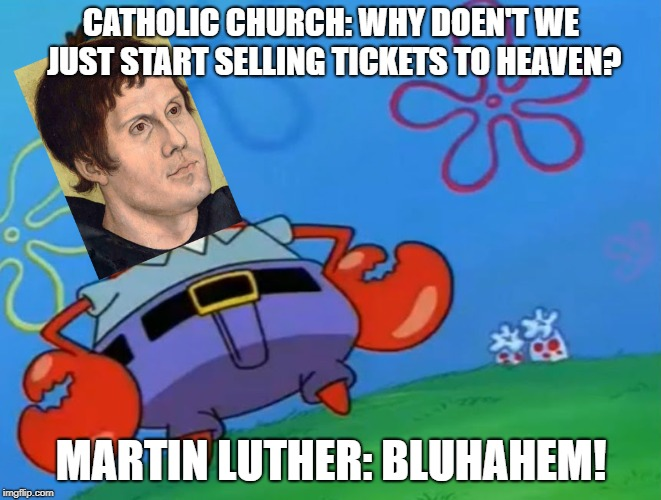 Happy Reformation fellow protestants! | CATHOLIC CHURCH: WHY DOEN'T WE JUST START SELLING TICKETS TO HEAVEN? MARTIN LUTHER: BLUHAHEM! | image tagged in halloween,reformation day | made w/ Imgflip meme maker