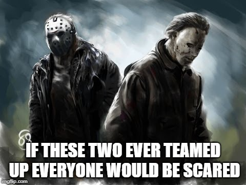 Run For Your Lives If That Doesn't Work Accept Your Fate | IF THESE TWO EVER TEAMED UP EVERYONE WOULD BE SCARED | image tagged in michael myers,halloween,jason voorhees,friday the 13th | made w/ Imgflip meme maker
