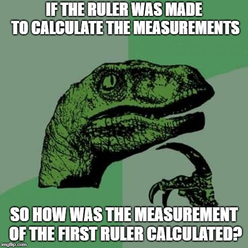 Philosoraptor | IF THE RULER WAS MADE TO CALCULATE THE MEASUREMENTS SO HOW WAS THE MEASUREMENT OF THE FIRST RULER CALCULATED? | image tagged in memes,philosoraptor | made w/ Imgflip meme maker