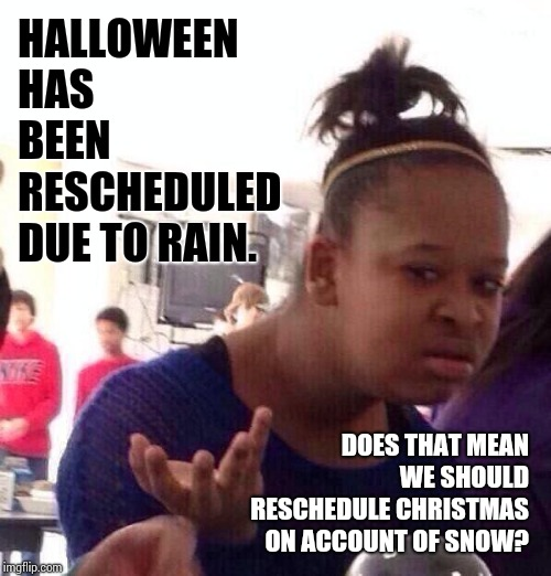 What the...?   | HALLOWEEN HAS BEEN RESCHEDULED DUE TO RAIN. DOES THAT MEAN WE SHOULD RESCHEDULE CHRISTMAS ON ACCOUNT OF SNOW? | image tagged in memes,black girl wat,happy halloween,christmas is coming,meme,conservative hypocrisy | made w/ Imgflip meme maker