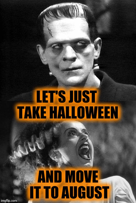 A little marital spat | LET'S JUST TAKE HALLOWEEN AND MOVE IT TO AUGUST | image tagged in frankenstein,angry bride,disagree,that moment when,happy halloween,candy crush | made w/ Imgflip meme maker