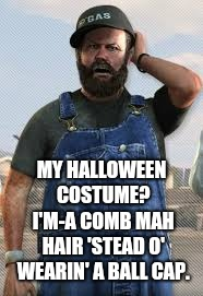 True story! They won't even recognize me at work! | MY HALLOWEEN COSTUME? I'M-A COMB MAH HAIR 'STEAD O' WEARIN' A BALL CAP. | image tagged in redneck,memes,halloween costume,hair | made w/ Imgflip meme maker