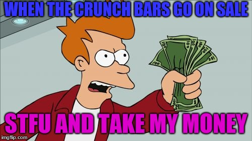 When the crunch bars go on sale | WHEN THE CRUNCH BARS GO ON SALE STFU AND TAKE MY MONEY | image tagged in memes,shut up and take my money fry,candy,halloween,stfu | made w/ Imgflip meme maker