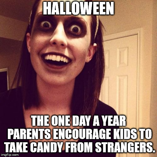 Zombie Overly Attached Girlfriend | HALLOWEEN THE ONE DAY A YEAR PARENTS ENCOURAGE KIDS TO TAKE CANDY FROM STRANGERS. | image tagged in memes,zombie overly attached girlfriend | made w/ Imgflip meme maker
