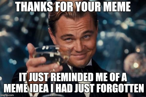 Leonardo Dicaprio Cheers Meme | THANKS FOR YOUR MEME IT JUST REMINDED ME OF A MEME IDEA I HAD JUST FORGOTTEN | image tagged in memes,leonardo dicaprio cheers | made w/ Imgflip meme maker