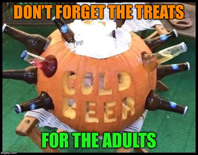 Happy Halloween! | DON'T FORGET THE TREATS FOR THE ADULTS | image tagged in halloween,pumpkin,beer,treats,funny memes | made w/ Imgflip meme maker