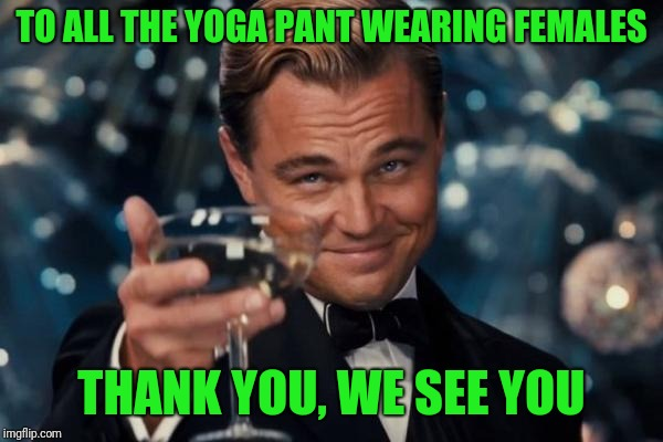 Leonardo Dicaprio Cheers Meme | TO ALL THE YOGA PANT WEARING FEMALES THANK YOU, WE SEE YOU | image tagged in memes,leonardo dicaprio cheers | made w/ Imgflip meme maker