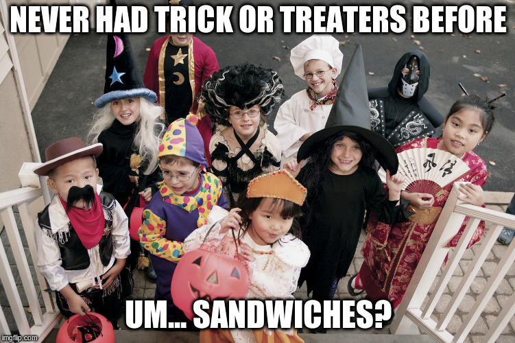 trick or treat | NEVER HAD TRICK OR TREATERS BEFORE UM... SANDWICHES? | image tagged in trick or treat,funny | made w/ Imgflip meme maker