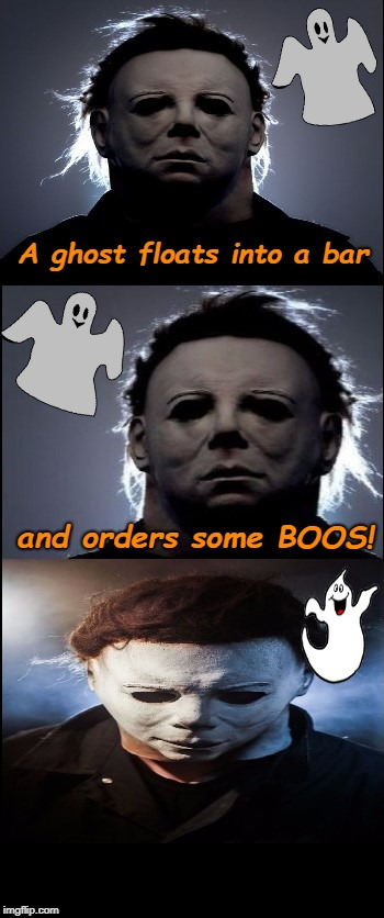 Bad Joke Michael Myers  | A ghost floats into a bar and orders some BOOS! | image tagged in bad joke michael myers,i love halloween,halloween,michael myers,ghost,memes | made w/ Imgflip meme maker
