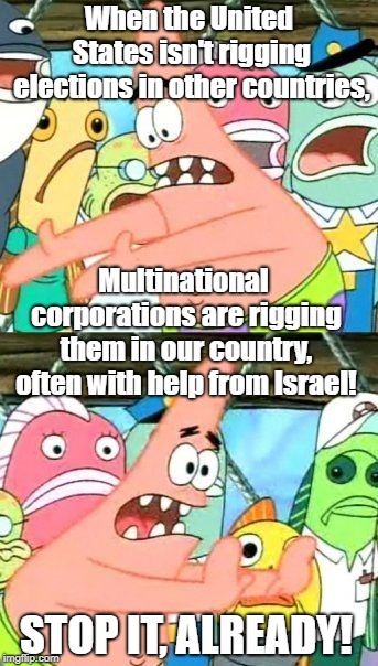 Put It Somewhere Else Patrick Meme | When the United States isn't rigging elections in other countries, Multinational corporations are rigging them in our country, often with he | image tagged in memes,put it somewhere else patrick | made w/ Imgflip meme maker