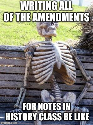 Waiting Skeleton Meme | WRITING ALL OF THE AMENDMENTS FOR NOTES IN HISTORY CLASS BE LIKE | image tagged in memes,waiting skeleton | made w/ Imgflip meme maker